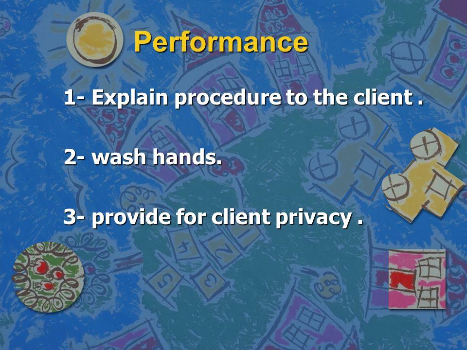 Performance 1- Explain procedure to the client . 2- wash hands.
