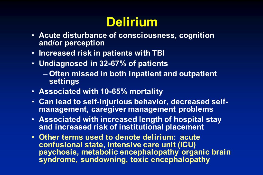 Delirium Acute disturbance of consciousness, cognition and/or perception. Increased risk in patients with TBI.