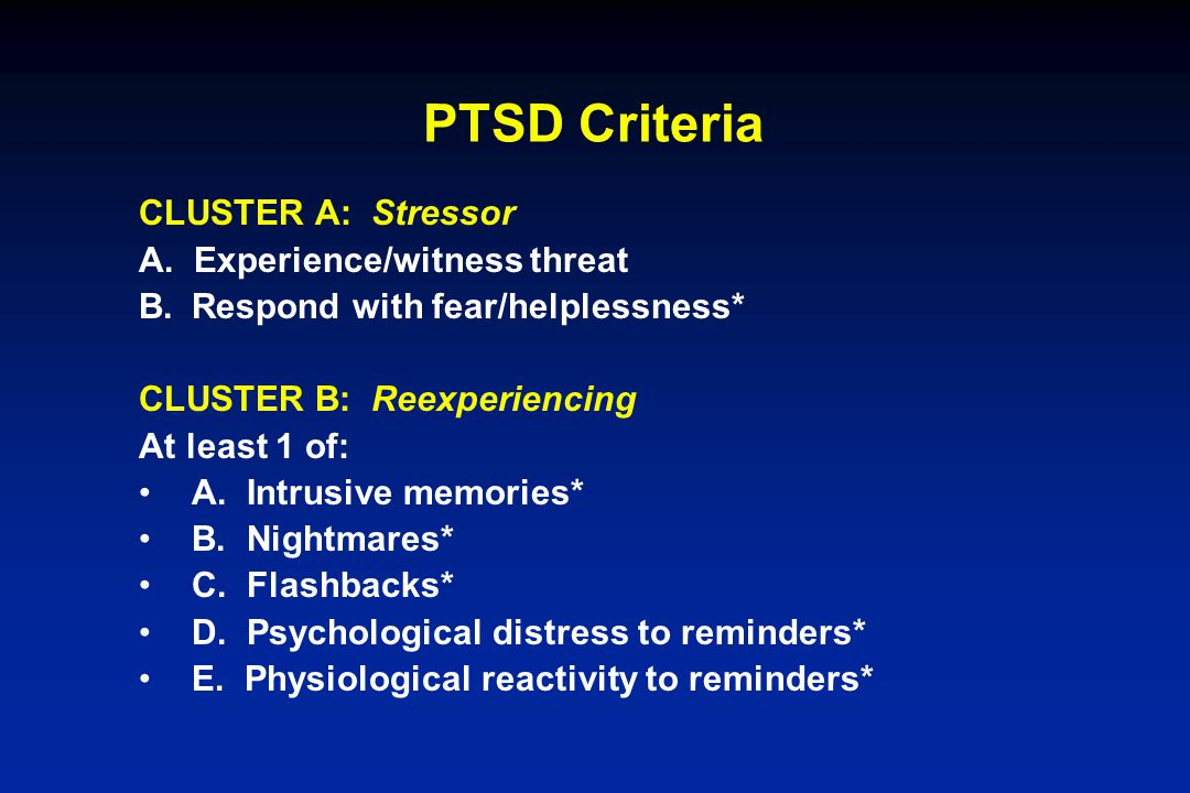 PTSD Criteria CLUSTER A: Stressor A. Experience/witness threat