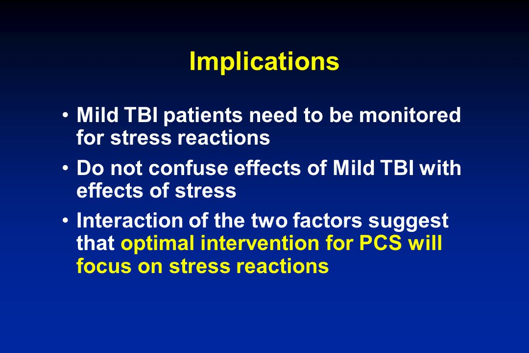 Implications Mild TBI patients need to be monitored for stress reactions. Do not confuse effects of Mild TBI with effects of stress.