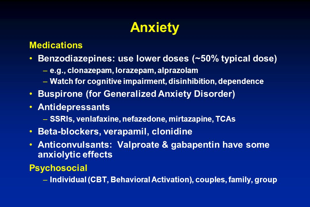 Anxiety Medications. Benzodiazepines: use lower doses (~50% typical dose) e.g., clonazepam, lorazepam, alprazolam.