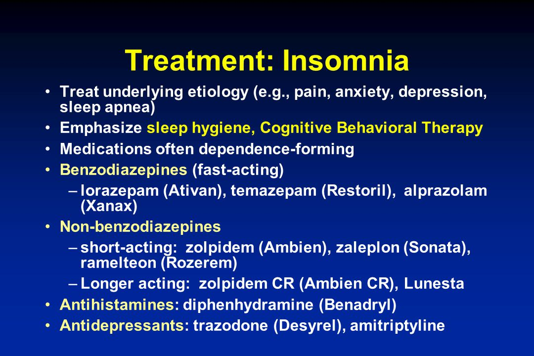 Treatment: Insomnia Treat underlying etiology (e.g., pain, anxiety, depression, sleep apnea) Emphasize sleep hygiene, Cognitive Behavioral Therapy.