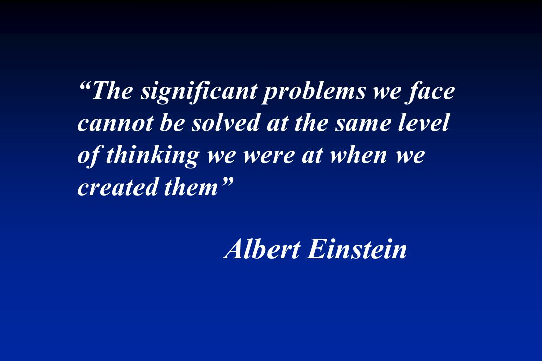 The significant problems we face cannot be solved at the same level of thinking we were at when we created them