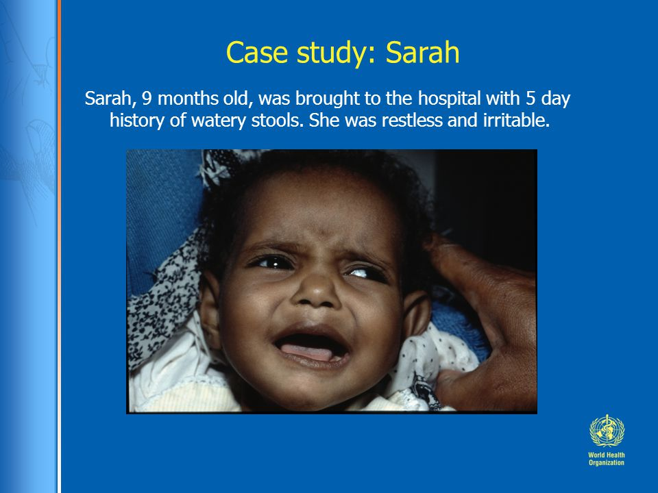 Case study: Sarah Sarah, 9 months old, was brought to the hospital with 5 day history of watery stools.