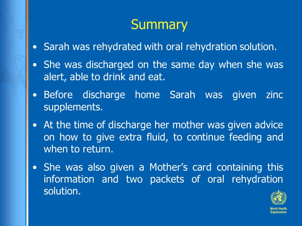 Summary Sarah was rehydrated with oral rehydration solution.