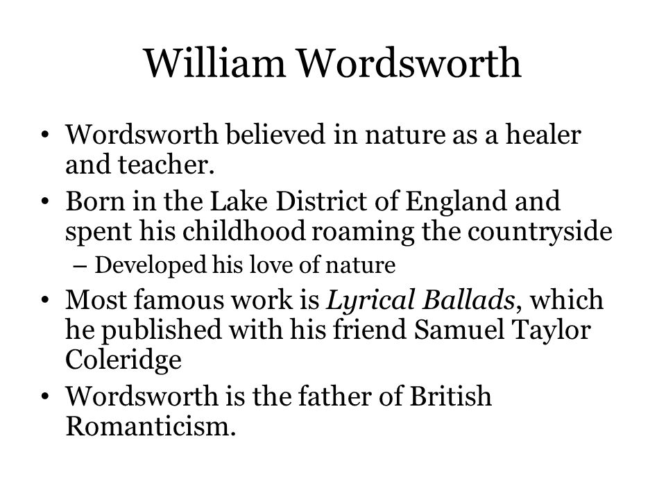 William Wordsworth Wordsworth believed in nature as a healer and teacher.