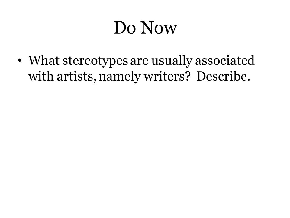 Do Now What stereotypes are usually associated with artists, namely writers Describe.