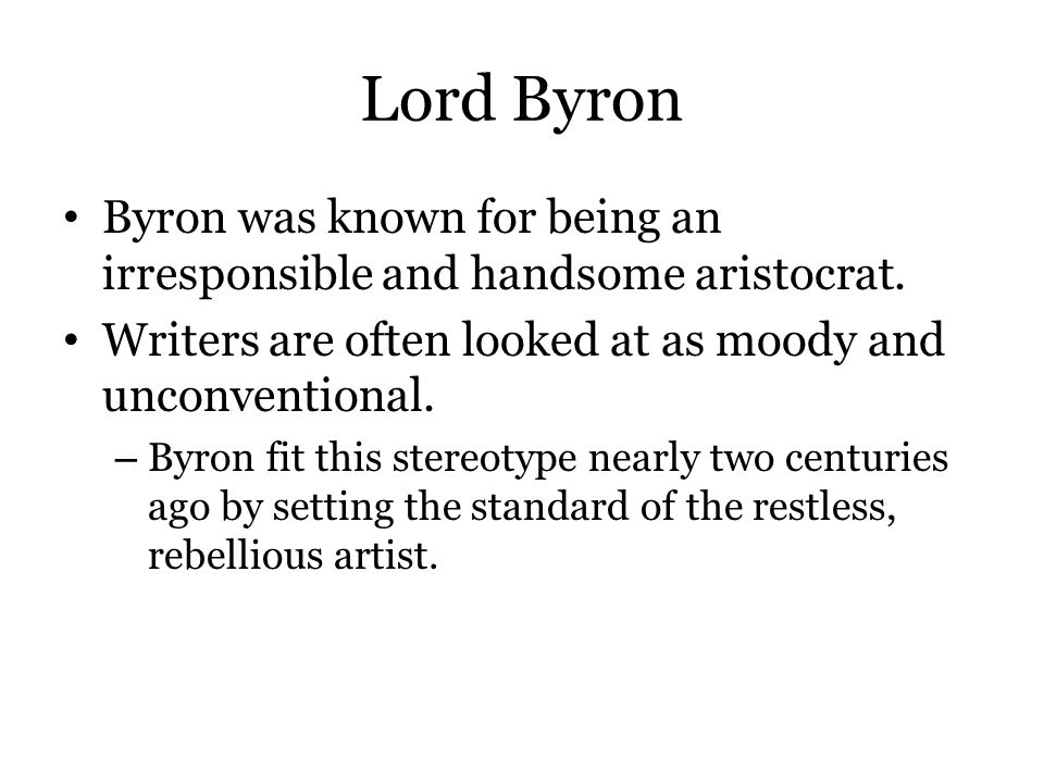 Lord Byron Byron was known for being an irresponsible and handsome aristocrat. Writers are often looked at as moody and unconventional.