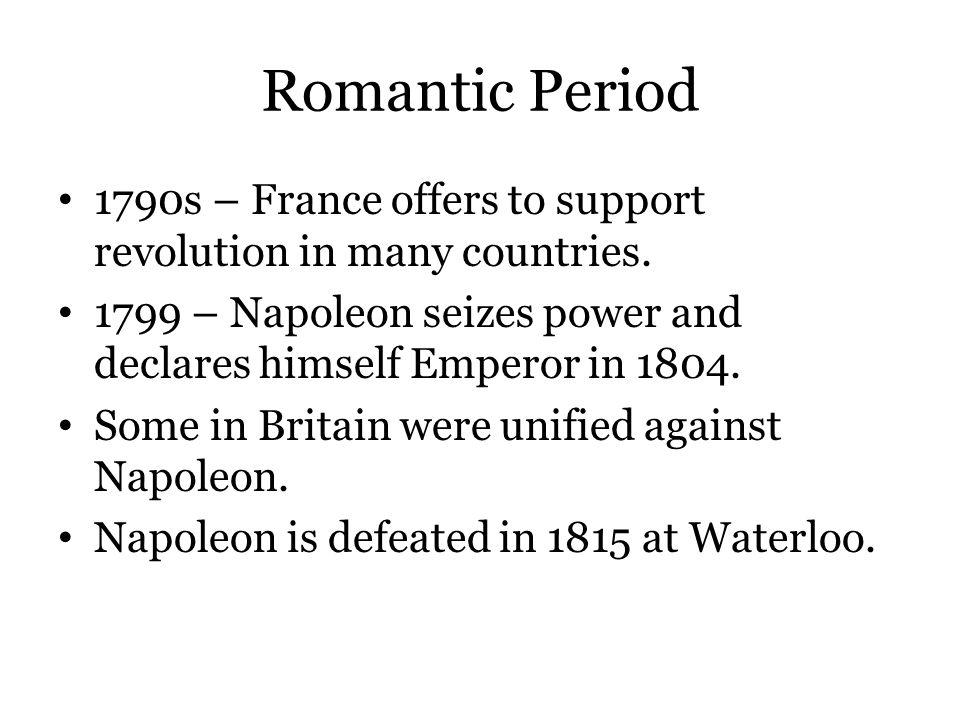 Romantic Period 1790s – France offers to support revolution in many countries. 1799 – Napoleon seizes power and declares himself Emperor in 1804.
