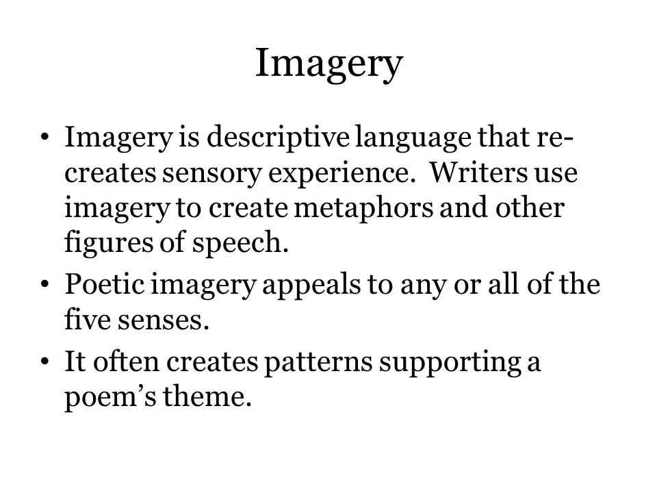 Imagery Imagery is descriptive language that re-creates sensory experience. Writers use imagery to create metaphors and other figures of speech.