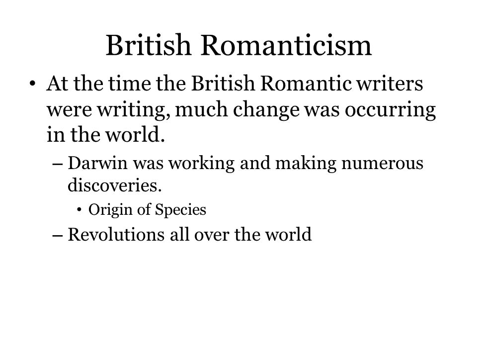 British Romanticism At the time the British Romantic writers were writing, much change was occurring in the world.