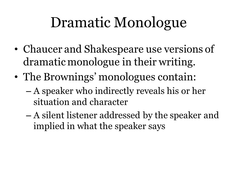 Dramatic Monologue Chaucer and Shakespeare use versions of dramatic monologue in their writing. The Brownings' monologues contain: