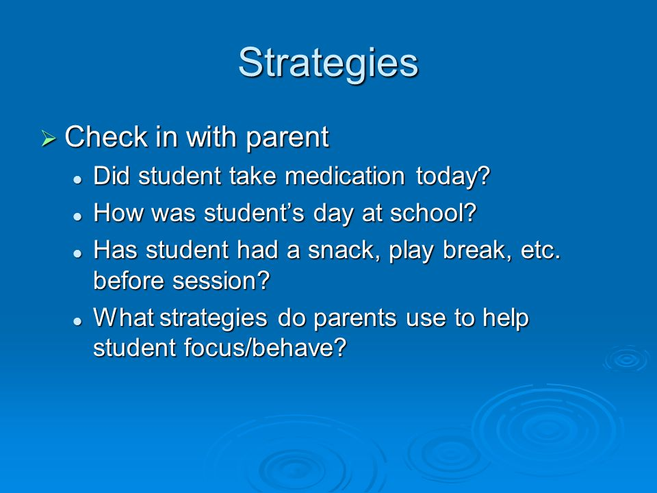 Strategies Check in with parent Did student take medication today