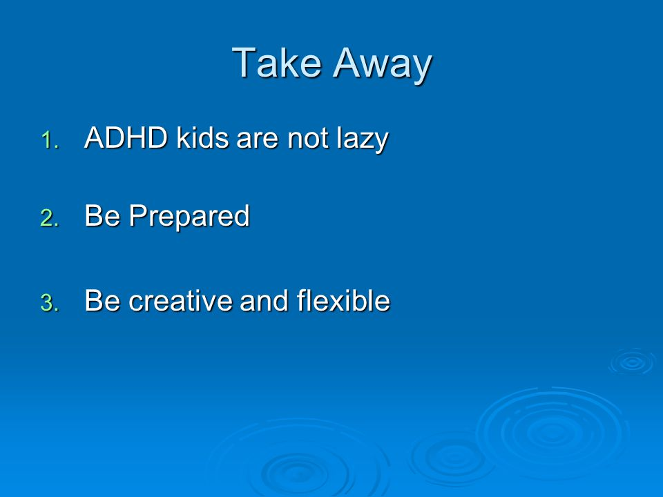 Take Away ADHD kids are not lazy Be Prepared Be creative and flexible