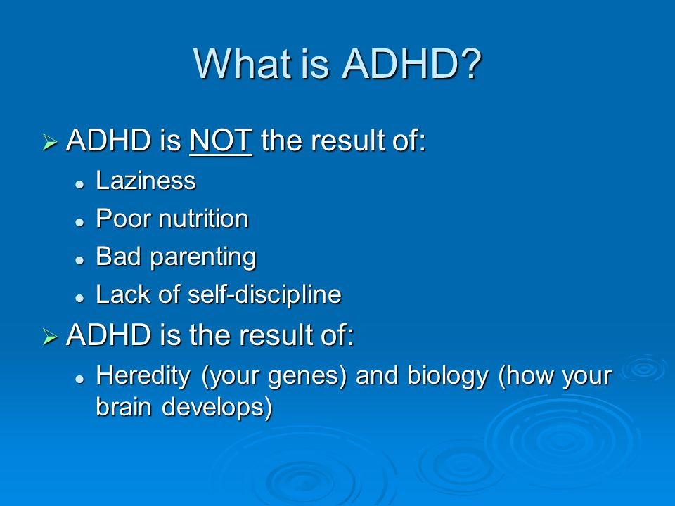What is ADHD ADHD is NOT the result of: ADHD is the result of: