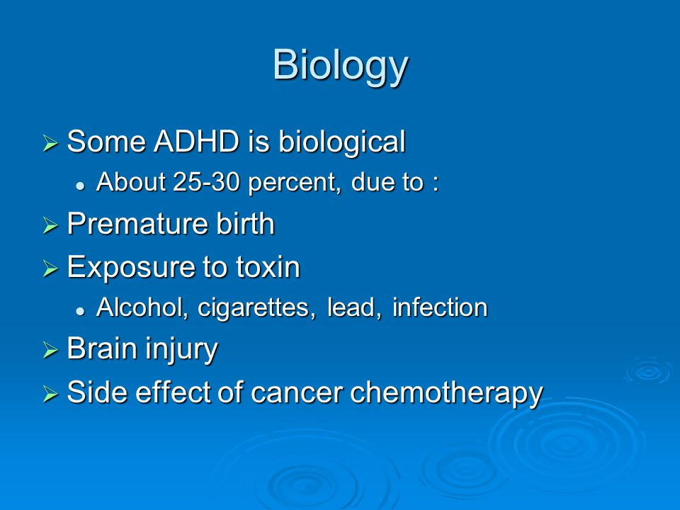 Biology Some ADHD is biological Premature birth Exposure to toxin