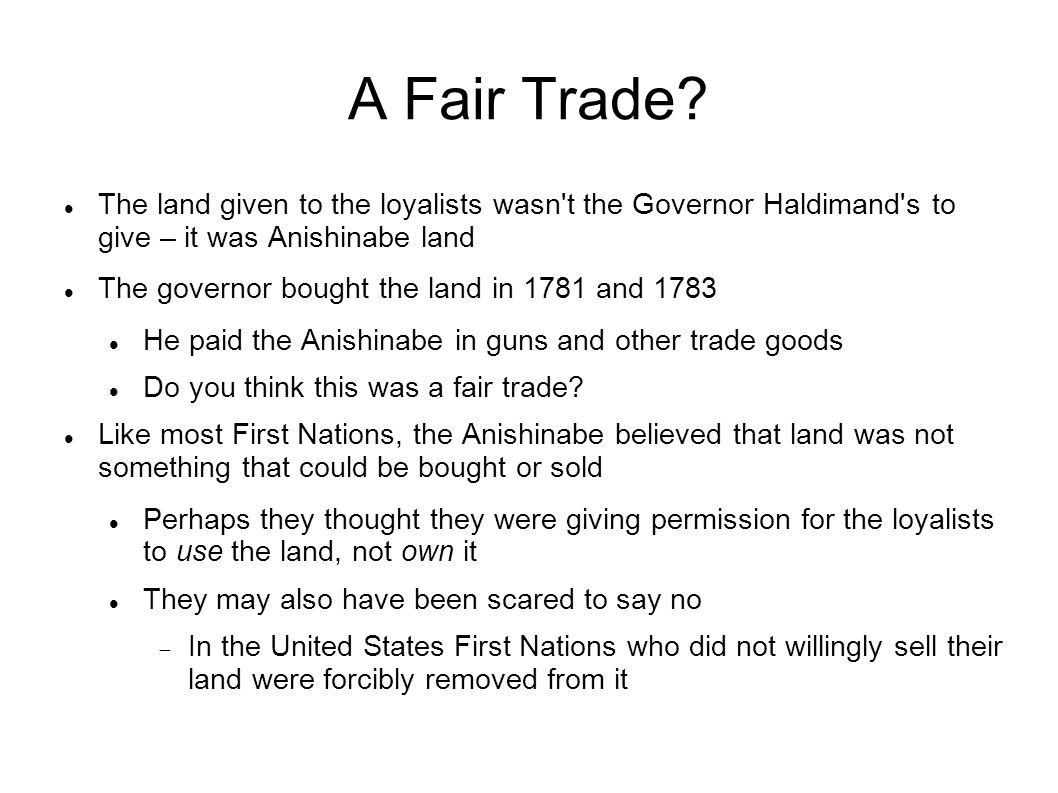 A Fair Trade The land given to the loyalists wasn t the Governor Haldimand s to give – it was Anishinabe land.