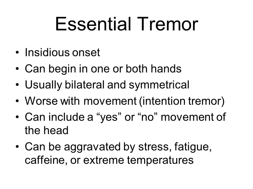 Essential Tremor Insidious onset Can begin in one or both hands