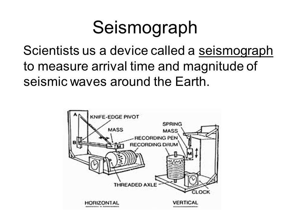 Seismograph Scientists us a device called a seismograph to measure arrival time and magnitude of seismic waves around the Earth.