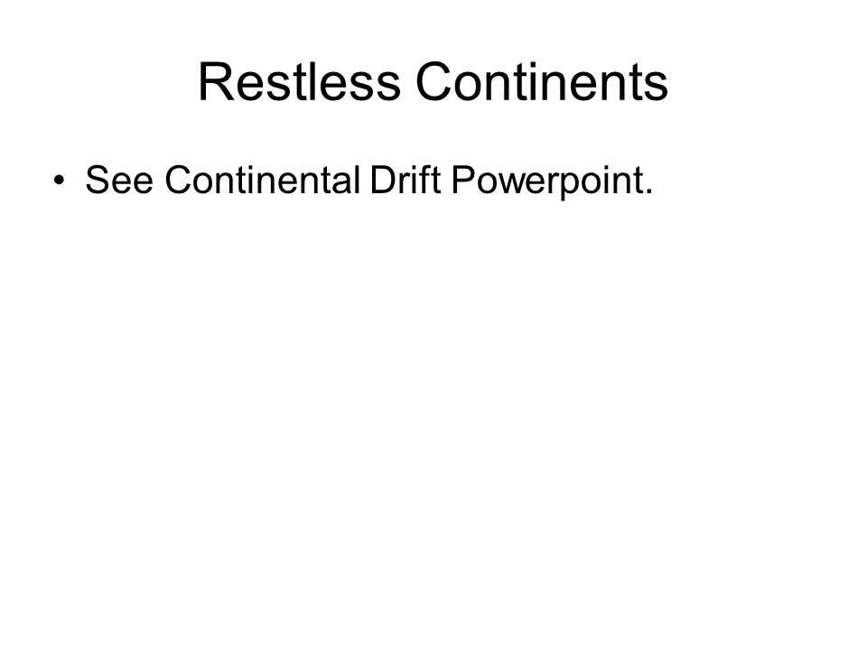 Restless Continents See Continental Drift Powerpoint.