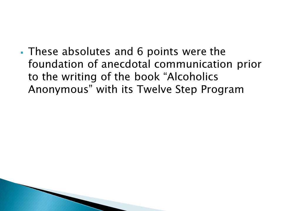 These absolutes and 6 points were the foundation of anecdotal communication prior to the writing of the book Alcoholics Anonymous with its Twelve Step Program