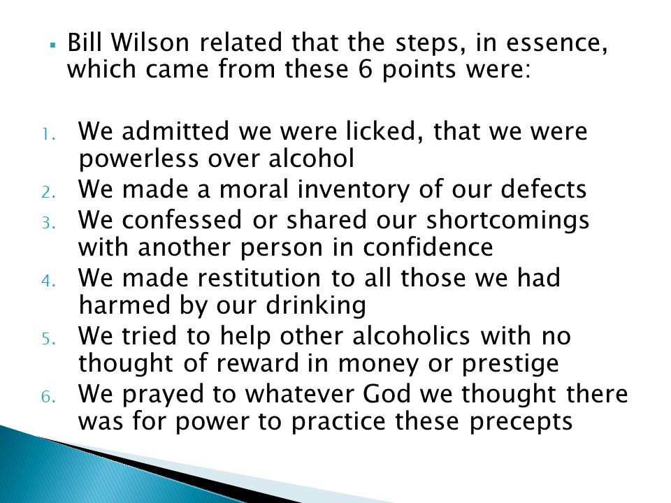 Bill Wilson related that the steps, in essence, which came from these 6 points were: