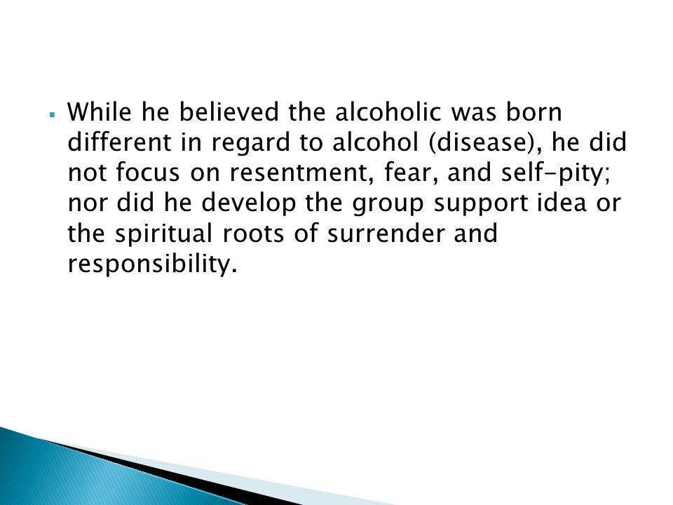 While he believed the alcoholic was born different in regard to alcohol (disease), he did not focus on resentment, fear, and self-pity; nor did he develop the group support idea or the spiritual roots of surrender and responsibility.