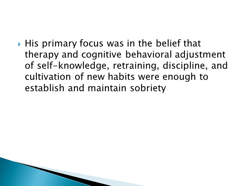 His primary focus was in the belief that therapy and cognitive behavioral adjustment of self-knowledge, retraining, discipline, and cultivation of new habits were enough to establish and maintain sobriety