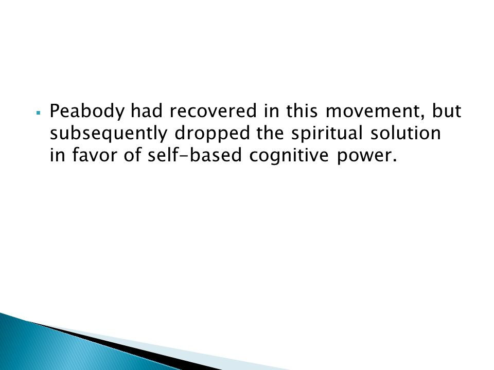 Peabody had recovered in this movement, but subsequently dropped the spiritual solution in favor of self-based cognitive power.