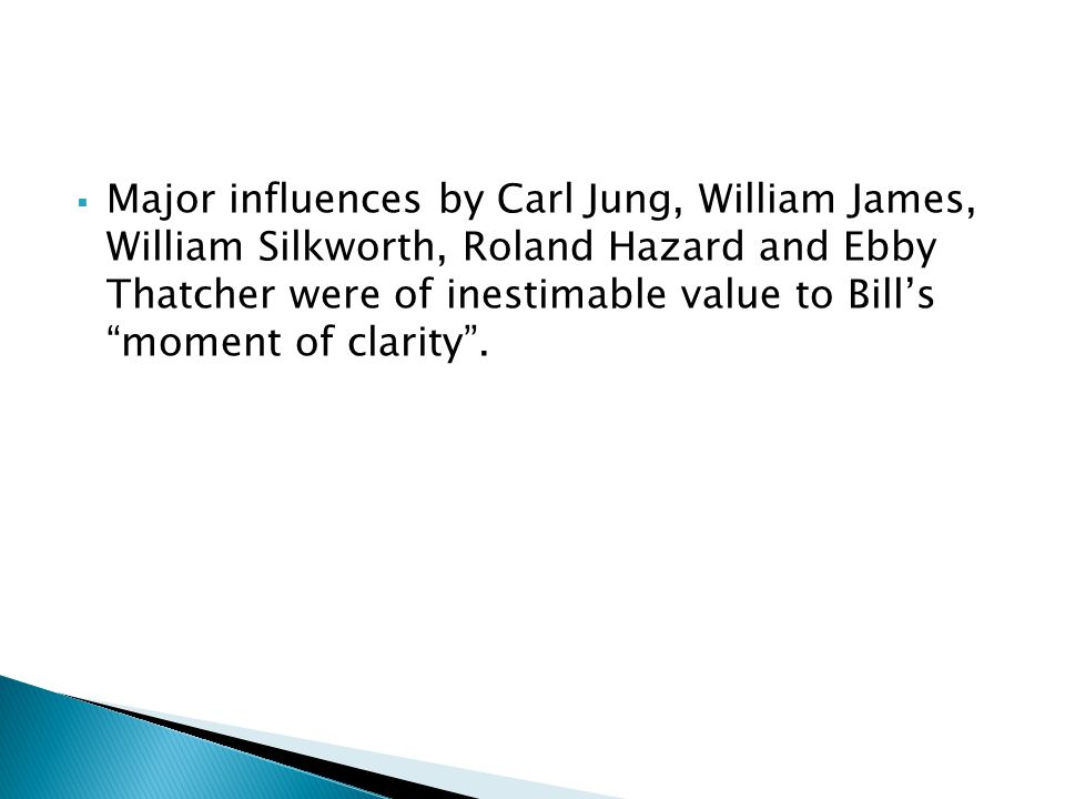 Major influences by Carl Jung, William James, William Silkworth, Roland Hazard and Ebby Thatcher were of inestimable value to Bill's moment of clarity .