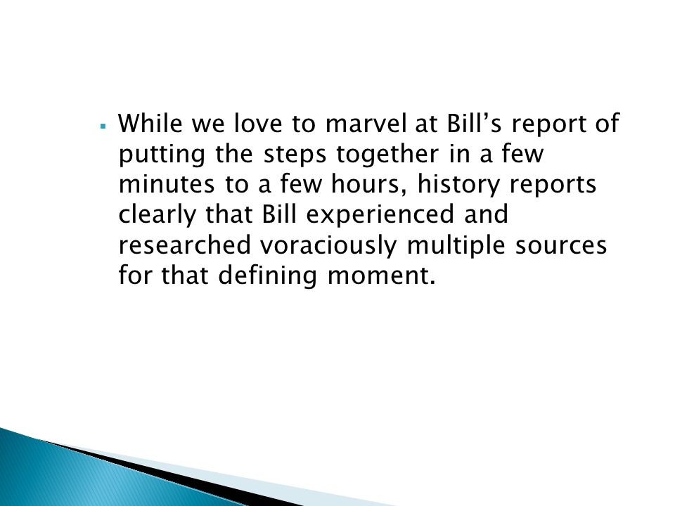 While we love to marvel at Bill's report of putting the steps together in a few minutes to a few hours, history reports clearly that Bill experienced and researched voraciously multiple sources for that defining moment.