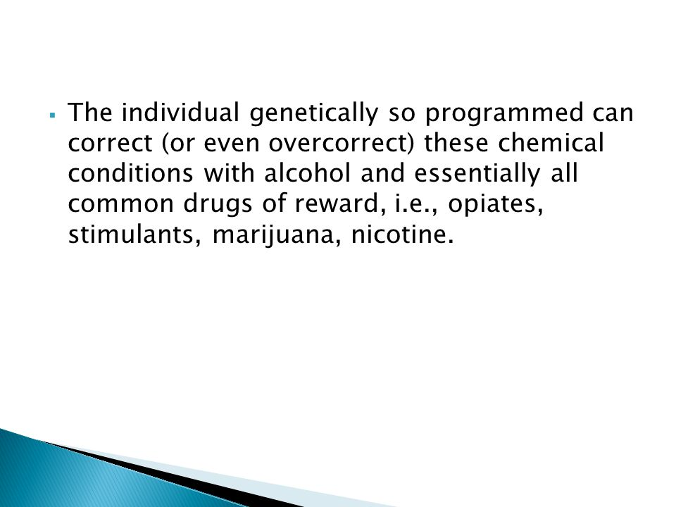 The individual genetically so programmed can correct (or even overcorrect) these chemical conditions with alcohol and essentially all common drugs of reward, i.e., opiates, stimulants, marijuana, nicotine.