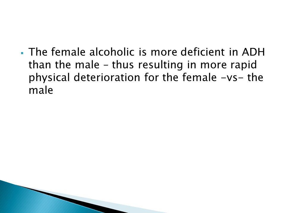 The female alcoholic is more deficient in ADH than the male – thus resulting in more rapid physical deterioration for the female -vs- the male