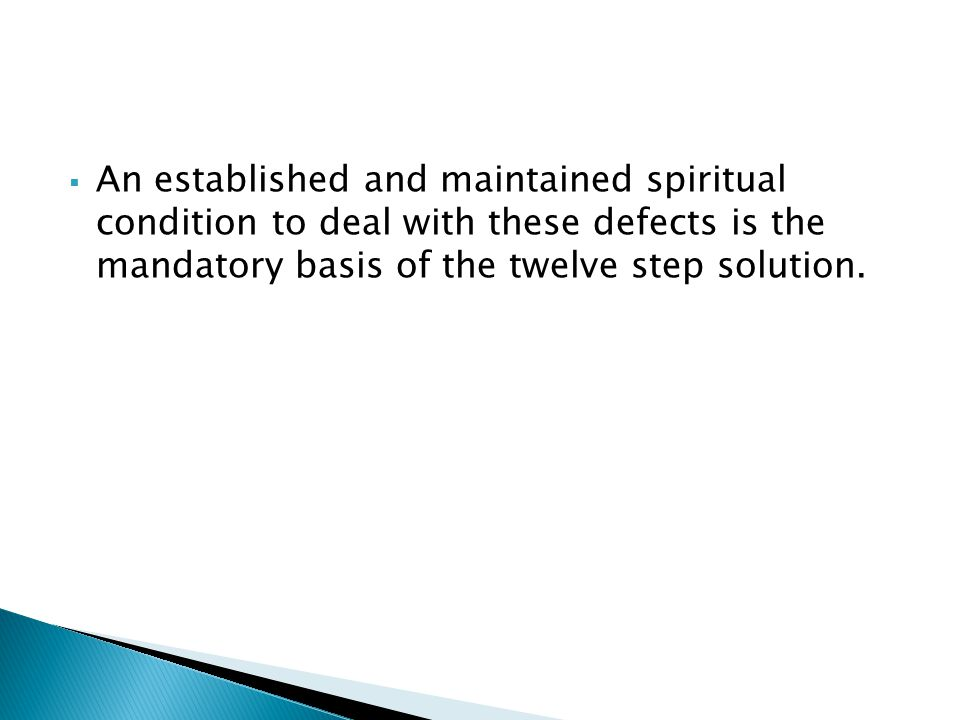 An established and maintained spiritual condition to deal with these defects is the mandatory basis of the twelve step solution.