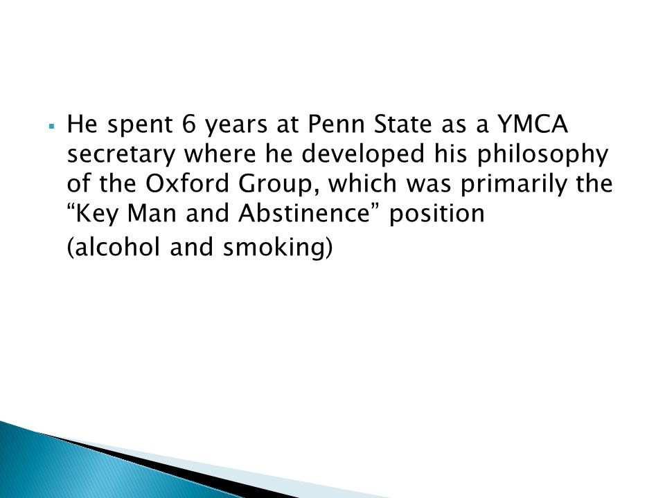 He spent 6 years at Penn State as a YMCA secretary where he developed his philosophy of the Oxford Group, which was primarily the Key Man and Abstinence position