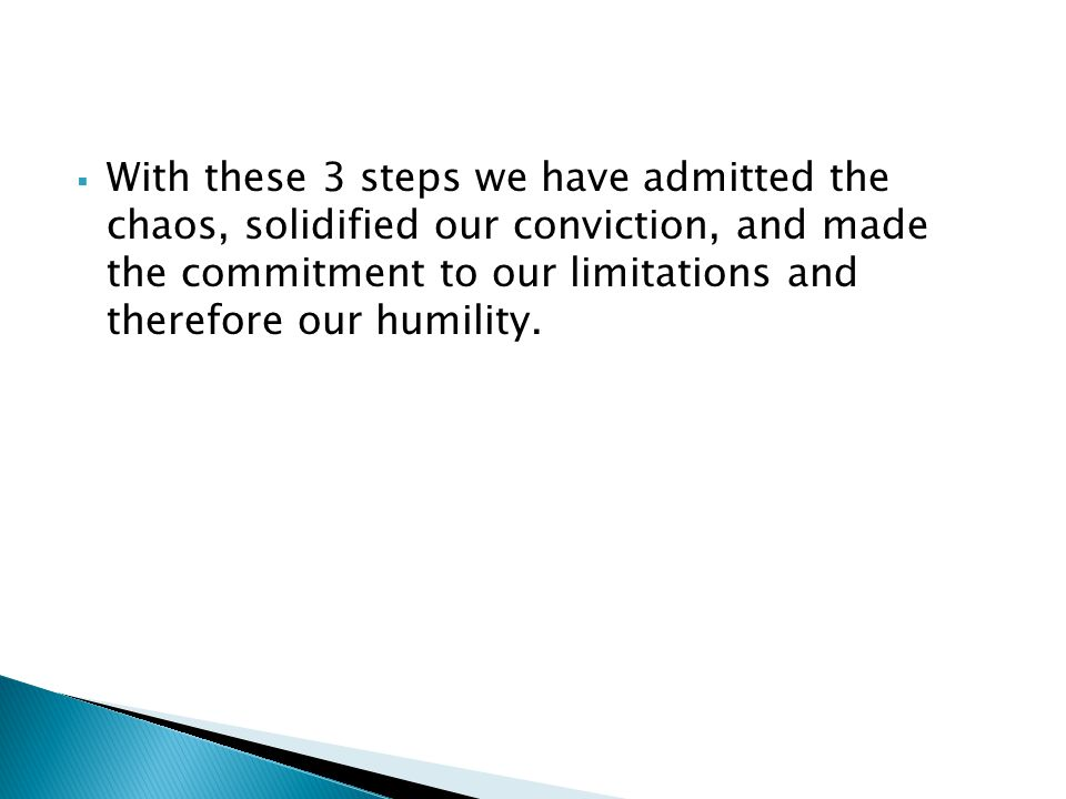 With these 3 steps we have admitted the chaos, solidified our conviction, and made the commitment to our limitations and therefore our humility.