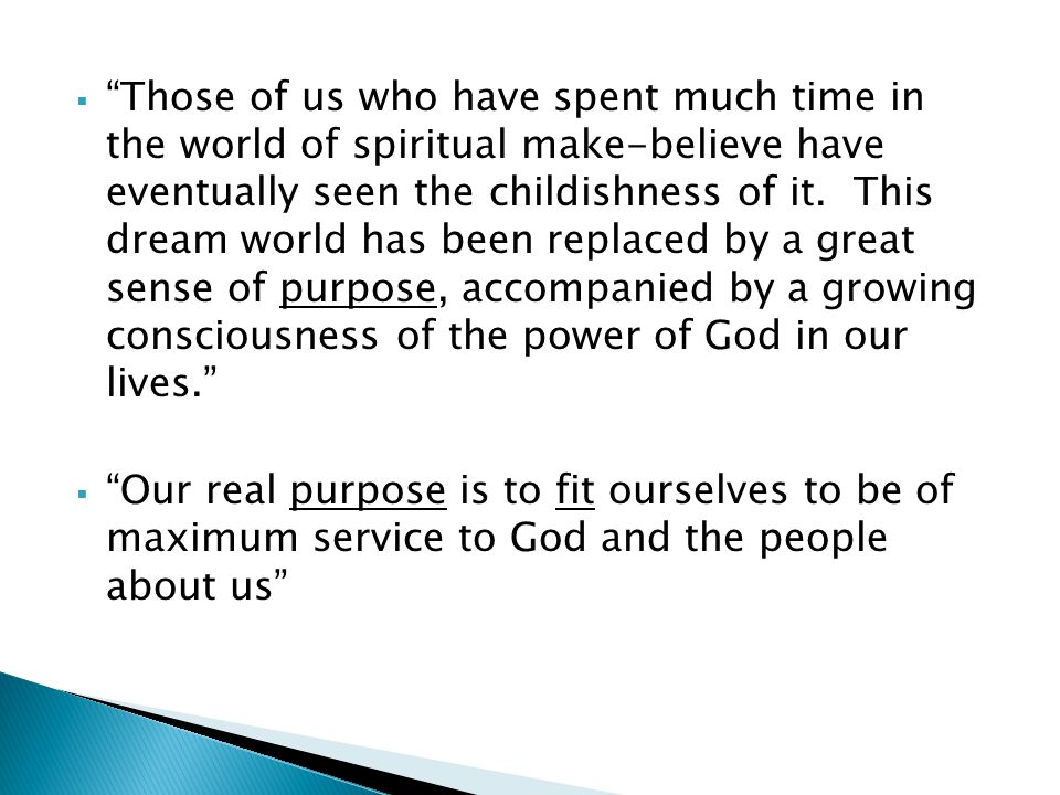 Those of us who have spent much time in the world of spiritual make-believe have eventually seen the childishness of it. This dream world has been replaced by a great sense of purpose, accompanied by a growing consciousness of the power of God in our lives.