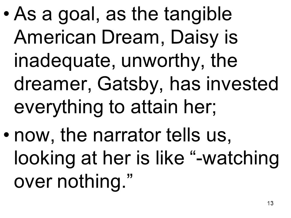 As a goal, as the tangible American Dream, Daisy is inadequate, unworthy, the dreamer, Gatsby, has invested everything to attain her;