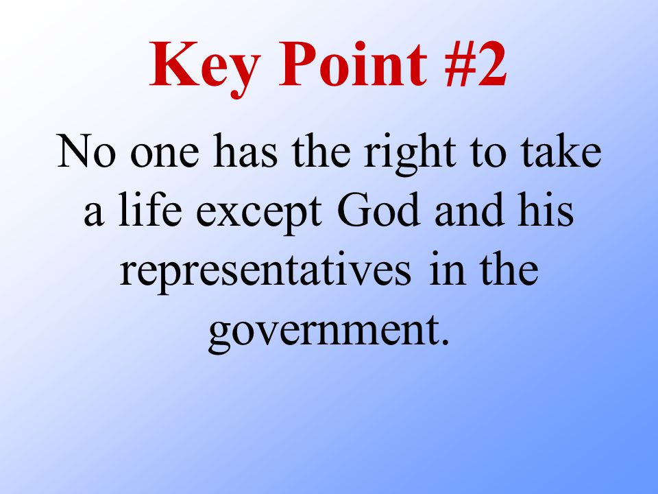 Key Point #2 No one has the right to take a life except God and his representatives in the government.