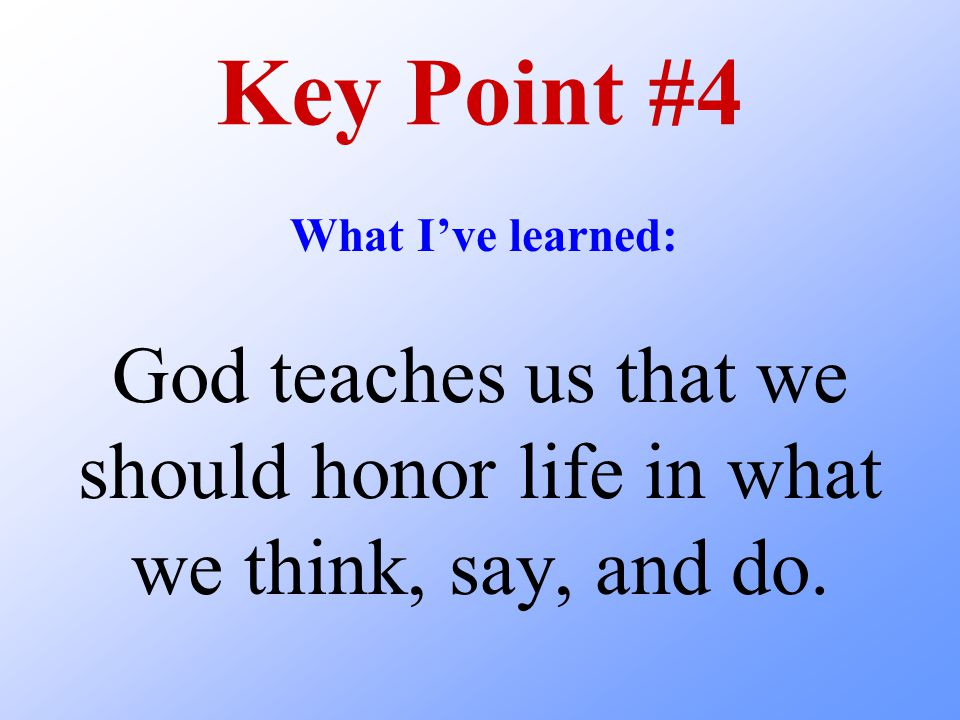 Key Point #4 What I've learned: God teaches us that we should honor life in what we think, say, and do.