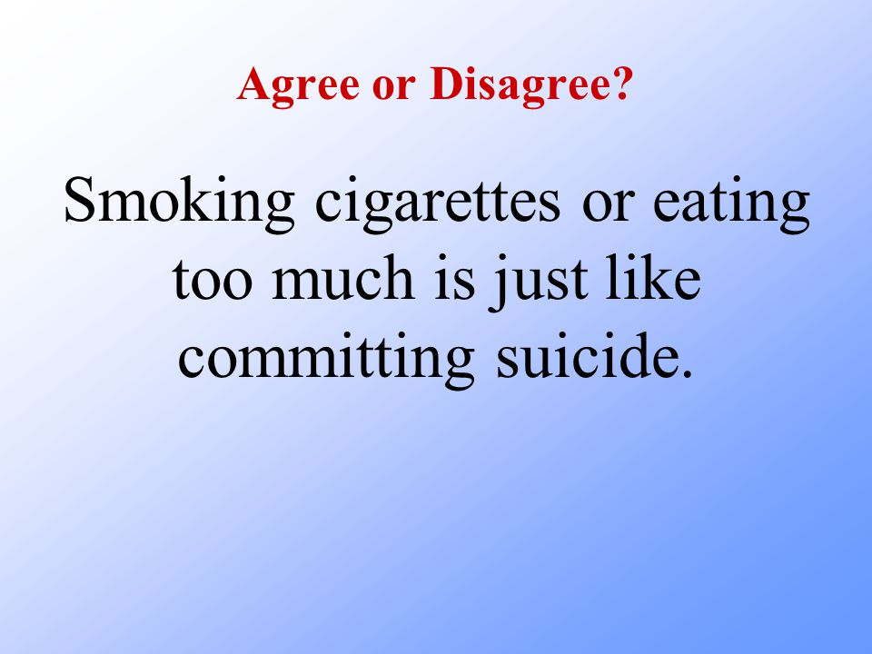Smoking cigarettes or eating too much is just like committing suicide.