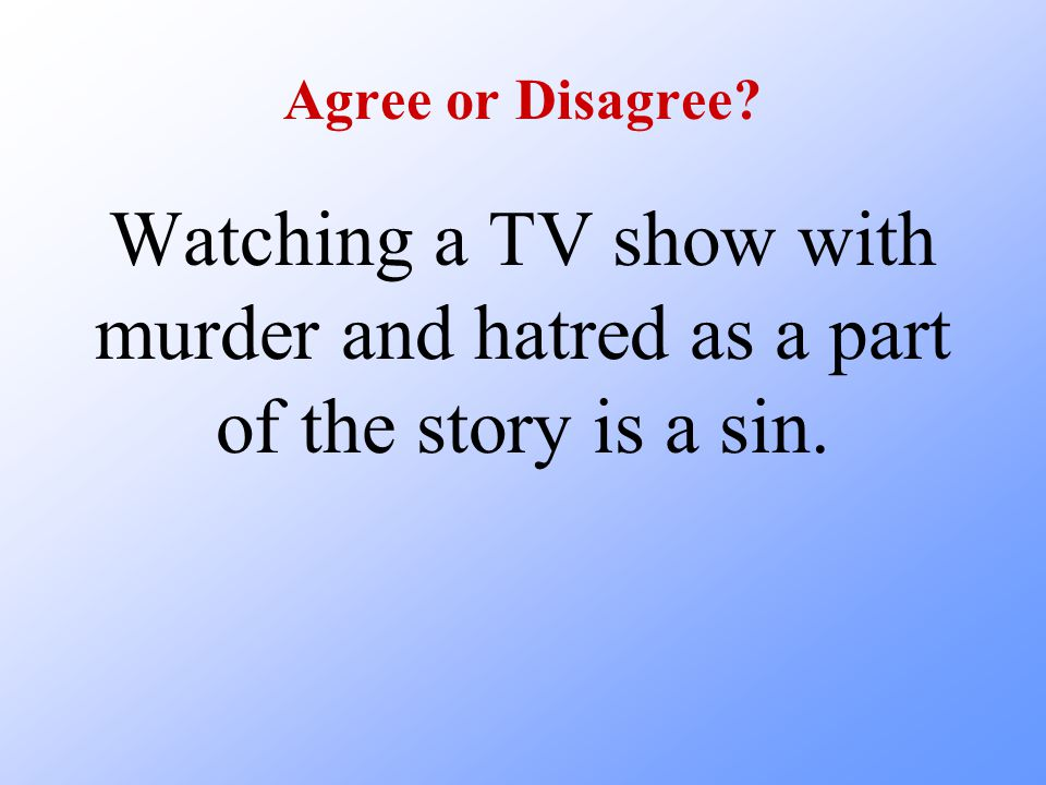 Agree or Disagree Watching a TV show with murder and hatred as a part of the story is a sin.