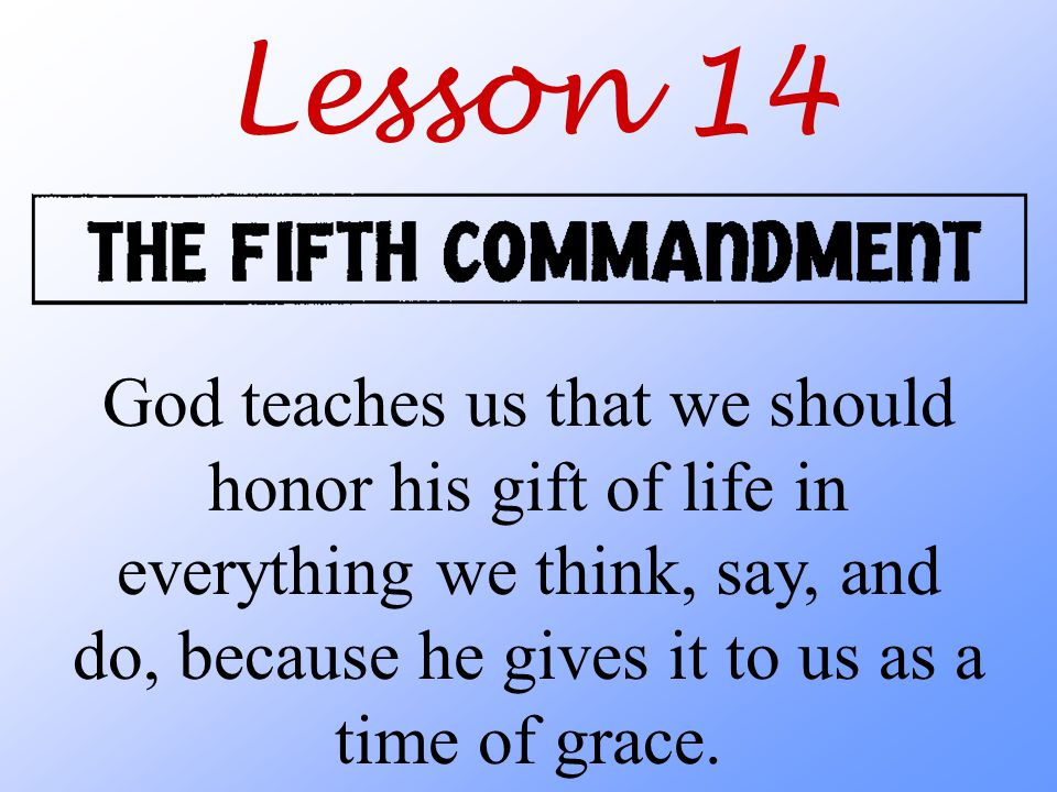 Lesson 14 God teaches us that we should honor his gift of life in everything we think, say, and do, because he gives it to us as a time of grace.