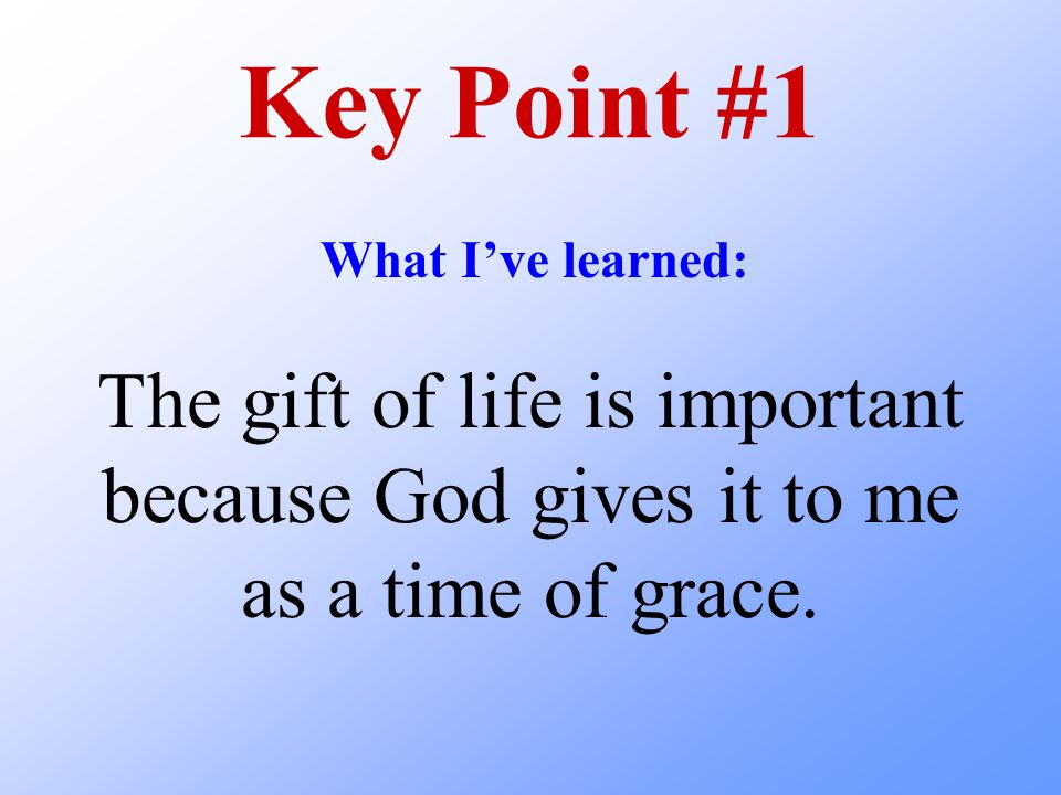 Key Point #1 What I've learned: The gift of life is important because God gives it to me as a time of grace.