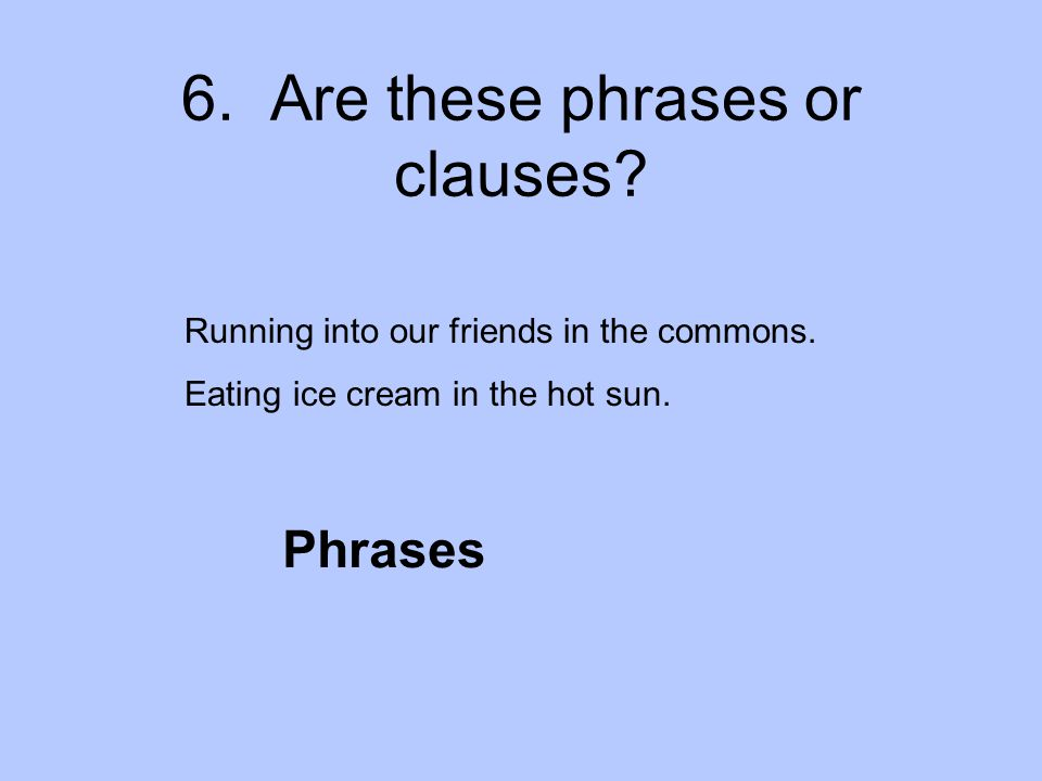 6. Are these phrases or clauses