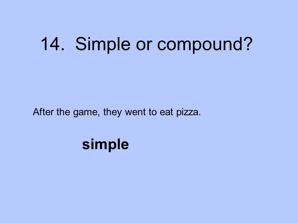 14. Simple or compound After the game, they went to eat pizza. simple