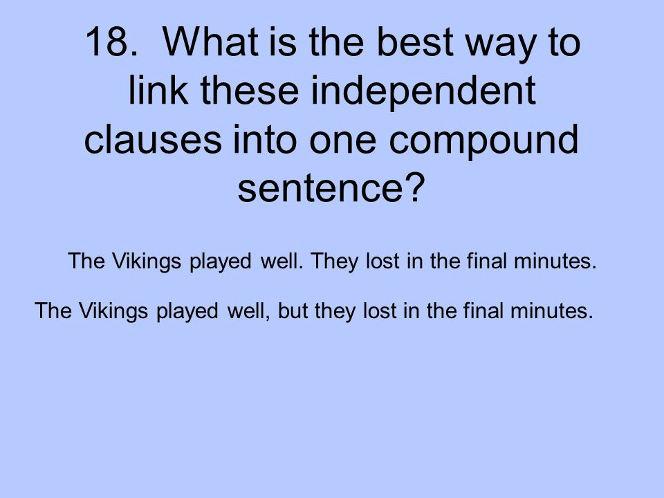 18. What is the best way to link these independent clauses into one compound sentence