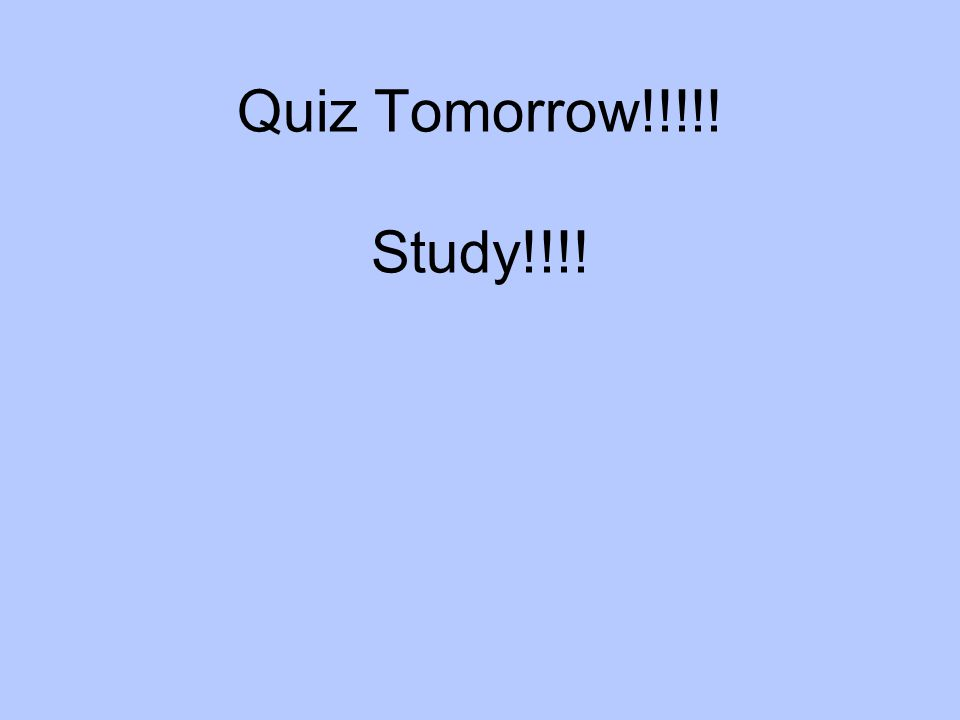 Quiz Tomorrow!!!!! Study!!!!