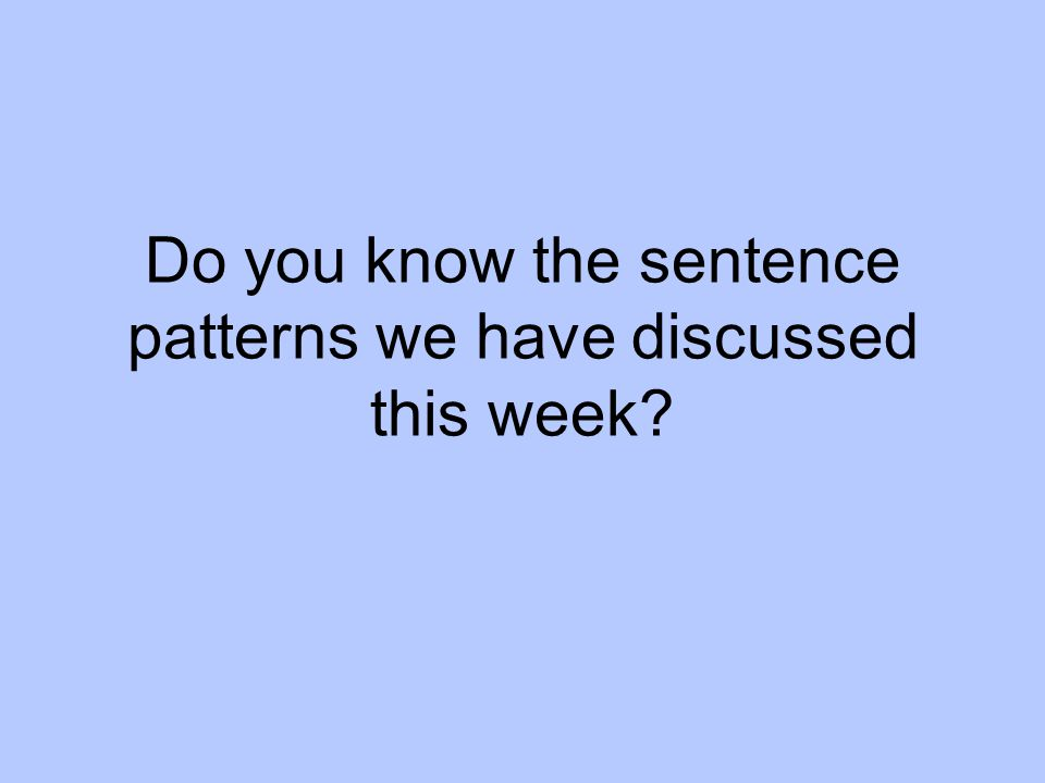 Do you know the sentence patterns we have discussed this week
