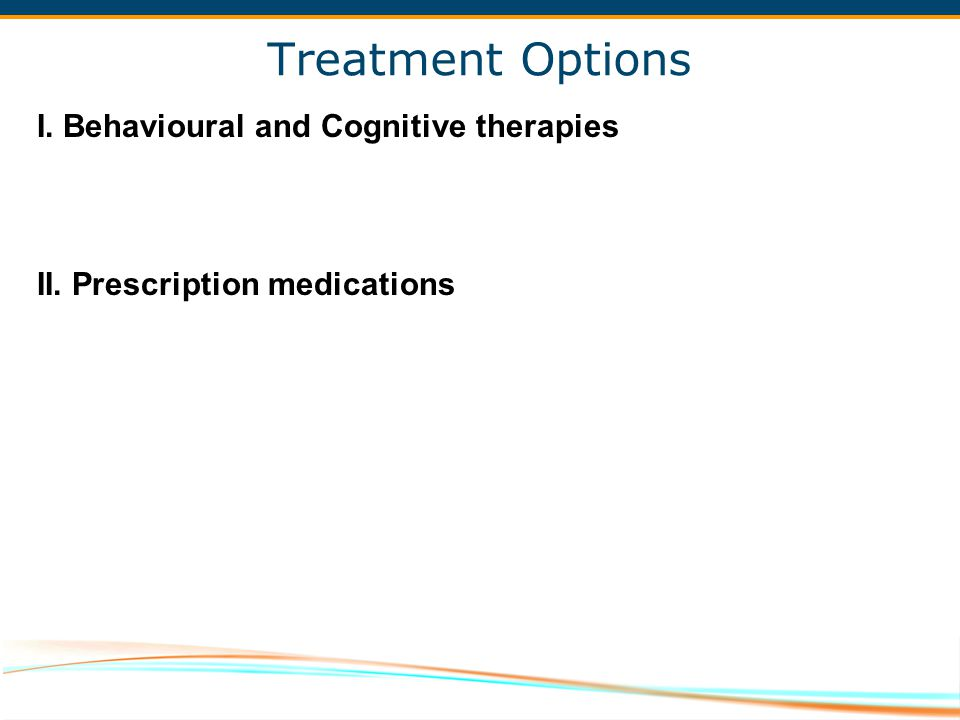 Treatment Options I. Behavioural and Cognitive therapies